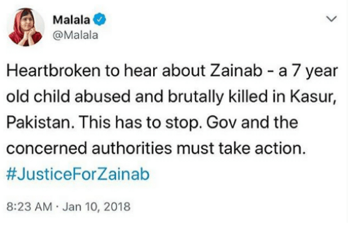 Pakistan, Old, and Malala: Malala  @Malala  Heartbroken to hear about Zainab - a 7 year  old child abused and brutally killed in Kasur,  Pakistan. This has to stop. Gov and the  concerned authorities must take action  #JusticeForZainab  8:23 AM.Jan 10, 2018