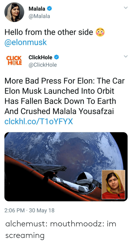 Clickhole: Malala  @Malala  Hello from the other side  @elonmusk   CLICK ClickHole  HOLE @ClickHole  More Bad Press For Elon: The Car  Elon Musk Launched Into Orbit  Has Fallen Back Down To Earth  And Crushed Malala Yousafzai  clckhl.co/T1oYFYX  2:06 PM 30 May 18 alchemust:  mouthmoodz: im screaming