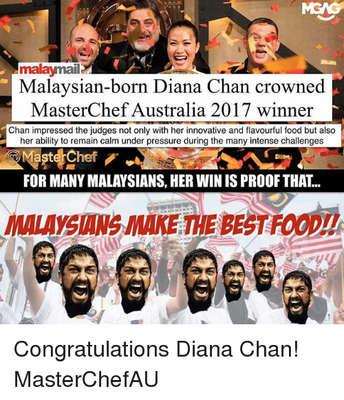 Maste: malaymail  Malaysian-born Diana Chan crowned  MasterChef Australia 2017 winner  Chan impressed the judges not only with her innovative and flavourful food but also  her ability to remain calm under pressure during the many intense challenges  Maste Chef  FOR MANY MALAYSIANS, HER WIN IS PROOF THAT..  YSIANS MAKE THE BEST FOOD!! Congratulations Diana Chan! MasterChefAU