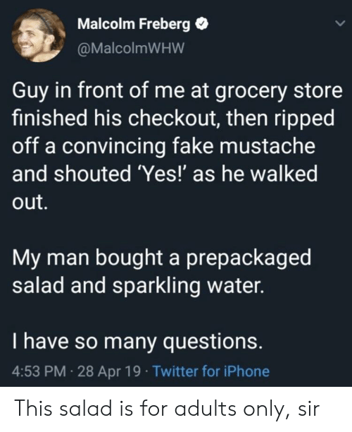 Fake, Iphone, and Twitter: Malcolm Freberg .  @MalcolmWHW  Guy in front of me at grocery store  finished his checkout, then ripped  off a convincing fake mustache  and shouted 'Yes!' as he walked  out.  My man bought a prepackaged  salad and sparkling water.  I have so many questions.  4:53 PM 28 Apr 19 Twitter for iPhone This salad is for adults only, sir