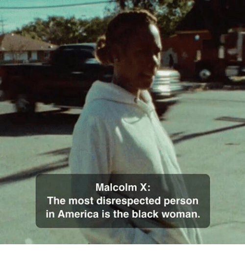 Malcolm X: Malcolm X  The most disrespected person  in America is the black woman.