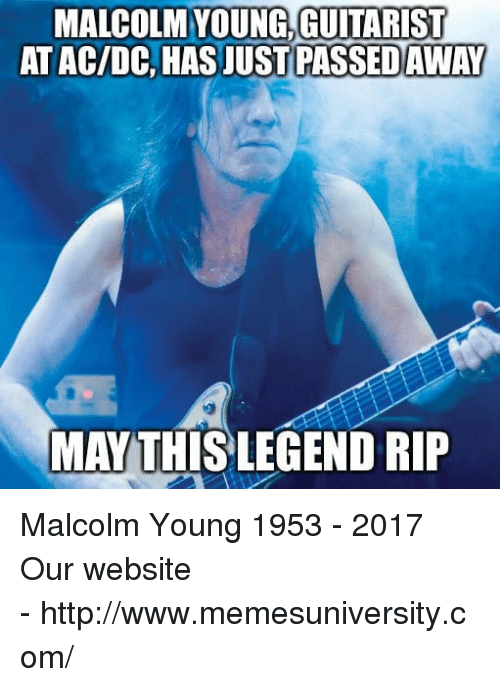 Http, Ac Dc, and Website: MALCOLM YOUNG,GUITARIST  AT AC/DC, HAS JUST  PASSED AWAY  MAY THİSLEGEND RIP   Malcolm Young 1953 - 2017  Our website -http://www.memesuniversity.com/