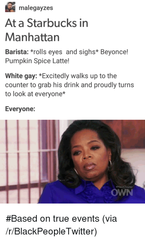 Rolls Eyes: malegayzes  At a Starbucks in  Manhattan  Barista: *rolls eyes and sighs* Beyonce!  Pumpkin Spice Latte!  White gay: *Excitedly walks up to the  counter to grab his drink and proudly turns  to look at everyone*  Evervone:  OWN <p>#Based on true events (via /r/BlackPeopleTwitter)</p>