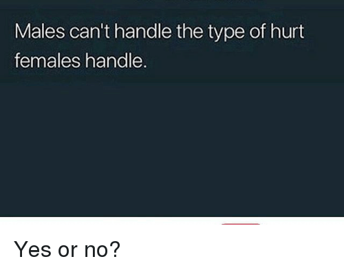 Memes, 🤖, and Yes: Males can't handle the type of hurt  females handle. Yes or no?