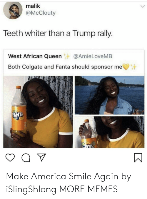 America, Dank, and Fanta: malik  @McClouty  Teeth whiter than a Trump rally.  West African Queen@AmieLoveMB  Both Colgate and Fanta should sponsor me  ANTA Make America Smile Again by iSlingShlong MORE MEMES
