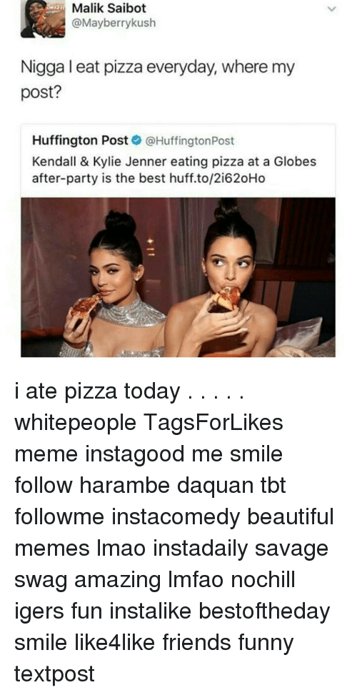 Haramber: Malik Saibot  @Mayberry kush  Nigga I eat pizza everyday, where my  post?  Huffington Post  @Huffington Post  Kendall & Kylie Jenner eating pizza at a Globes  after-party is the best huff.to/2i620Ho i ate pizza today . . . . . whitepeople TagsForLikes meme instagood me smile follow harambe daquan tbt followme instacomedy beautiful memes lmao instadaily savage swag amazing lmfao nochill igers fun instalike bestoftheday smile like4like friends funny textpost