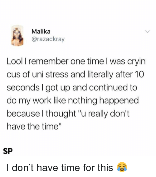 """Work, Time, and Thought: Malika  @razackray  Lool I remember one time l was cryin  cus of uni stress and literally after 10  seconds I got up and continued to  do my work like nothing happened  because l thought """"u really don't  have the time""""  SP I don't have time for this 😂"""
