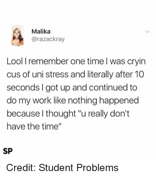 """Lool: Malika  @razackray  Lool I remember one time l was cryin  cus of uni stress and literally after 10  seconds I got up and continued to  do my work like nothing happened  because l thought """"u really don't  have the time""""  SP Credit: Student Problems"""