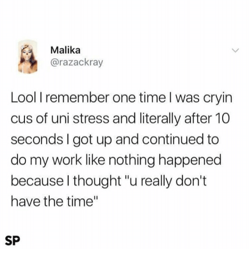 "Memes, Work, and Time: Malika  @razackray  Lool I remember one time l was cryin  cus of uni stress and literally after 10  seconds I got up and continued to  do my work like nothing happened  because l thought ""u really don't  have the time""  SP"