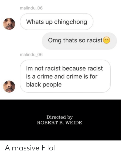 Crime, Lol, and Omg: malindu_06  Whats up chingchong  Omg thats so racist  malindu 06  Im not racist because racist  is a crime and crime is for  black people  Directed by  ROBERT B. WEIDE A massive F lol