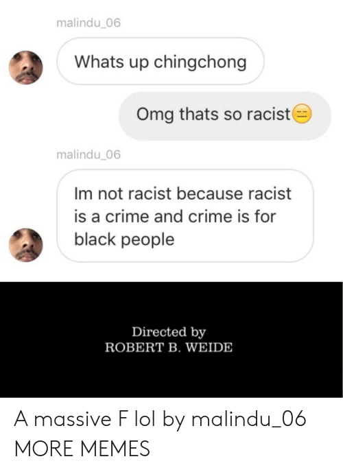 Crime, Dank, and Lol: malindu_06  Whats up chingchong  Omg thats so racist  malindu 06  Im not racist because racist  is a crime and crime is for  black people  Directed by  ROBERT B. WEIDE A massive F lol by malindu_06 MORE MEMES