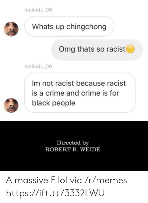 Crime, Lol, and Memes: malindu_06  Whats up chingchong  Omg thats so racist  malindu 06  Im not racist because racist  is a crime and crime is for  black people  Directed by  ROBERT B. WEIDE A massive F lol via /r/memes https://ift.tt/3332LWU