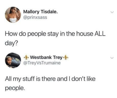 Dank, House, and Stuff: Mallory Tisdale.  @prinxsass  How do people stay in the house ALL  day?  Westbank Trey  @TreyVsTrumaine  All my stuff is there and I don't like  people.