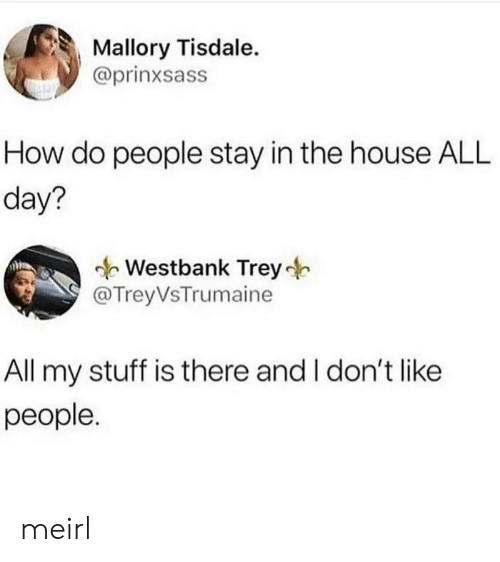 Stay In: Mallory Tisdale.  @prinxsass  How do people stay in the house ALL  day?  Westbank Trey  @TreyVsTrumaine  All my stuff is there and I don't like  people. meirl