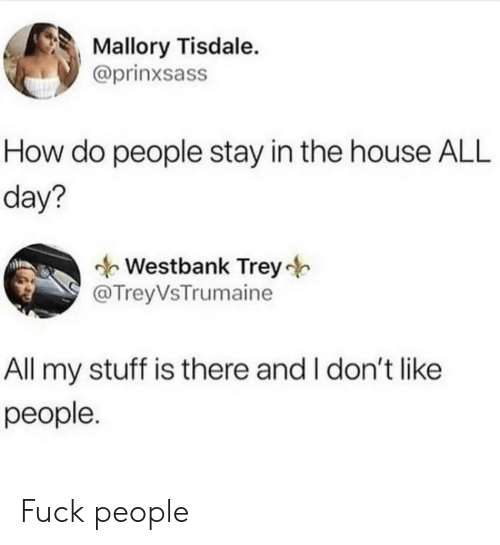Stay In: Mallory Tisdale.  @prinxsass  How do people stay in the house ALL  day?  Westbank Trey  @TreyVsTrumaine  All my stuff is there and I don't like  реople. Fuck people