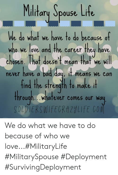 Bad day: Maltary Spouse Life  We do what we have to do because of  w nd the carcer they have  ELRAZ  h0sen. That doesn't mean  ho we love ar  O0  that  will  We  have a bad day, it means we can  never  find the strength to make it  through..whatever comes our way  SOLDIERSWIFECRAZYLIFE CO We do what we have to do because of who we love...#MilitaryLife #MilitarySpouse #Deployment #SurvivingDeployment