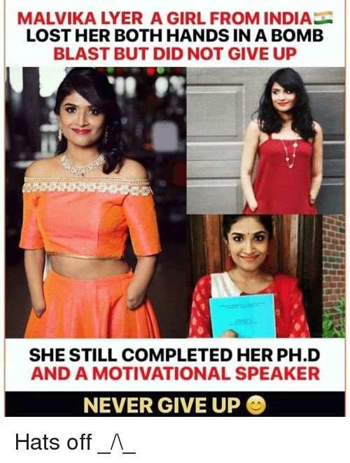 motivational speaker: MALVIKA LYER A GIRL FROM INDIA  LOST HER BOTH HANDS IN A BOMEB  BLAST BUT DID NOT GIVE UP  SHE STILL COMPLETED HER PH.D  AND A MOTIVATIONAL SPEAKER  NEVER GIVE UP Hats off _/\_