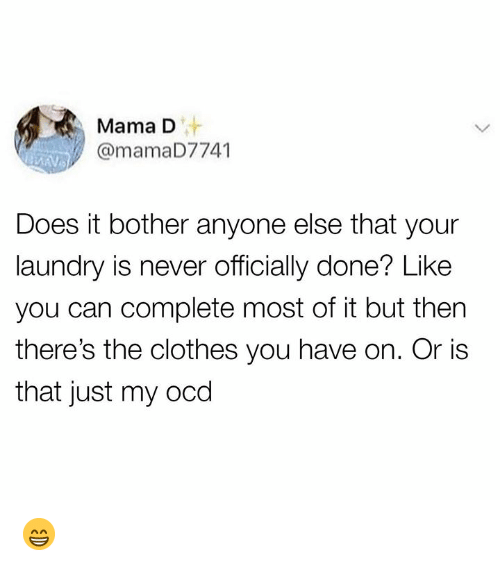Clothes, Laundry, and Memes: Mama D  v@mamaD7741  Does it bother anyone else that your  laundry is never officially done? Like  you can complete most of it but then  there's the clothes you have on. Or is  that just my ocd 😁