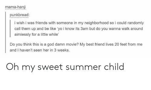 Be Like, Best Friend, and Friends: mama-hanji  punkbread:  i wish i was friends with someone in my neighborhood so i could randomly  call them up and be like 'yo i know its 3am but do you wanna walk around  aimlessly for a little while'  Do you think this is a god damn movie? My best friend lives 20 feet from me  and I haven't seen her in 3 weeks. Oh my sweet summer child