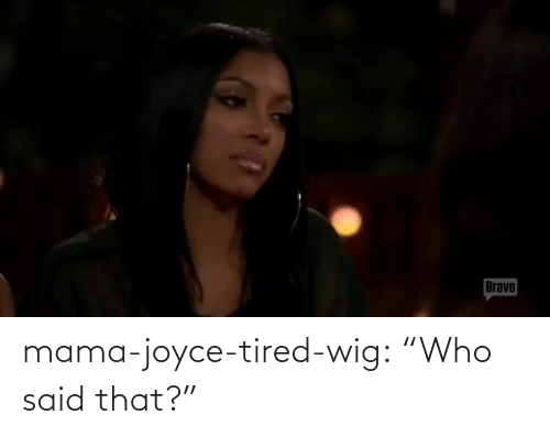 "tired: mama-joyce-tired-wig:  ""Who said that?"""