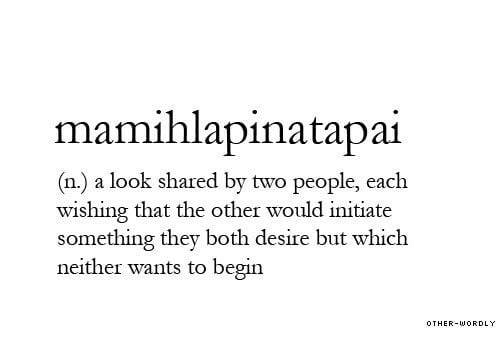 initiate: mamihlapinatapai  (n) a look shared by two people, each  wishing that the other would initiate  something they both desire but which  neither wants to begin  OTHER-WORDLY