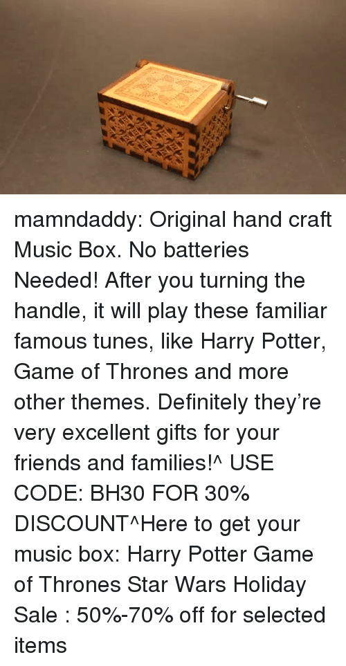 Definitely, Friends, and Game of Thrones: mamndaddy:  Original hand craft Music Box. No batteries Needed! After you turning the handle, it will play these familiar famous tunes, like Harry Potter, Game of Thrones and more other themes. Definitely they're very excellent gifts for your friends and families!^ USE CODE: BH30 FOR 30% DISCOUNT^Here to get your music box: Harry Potter  Game of Thrones  Star Wars Holiday Sale : 50%-70% off for selected items