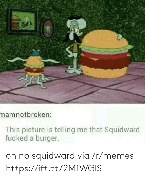 Memes, Squidward, and Burger: mamnotbroken:  This picture is telling me that Squidward  fucked a burger. oh no squidward via /r/memes https://ift.tt/2M1WGlS