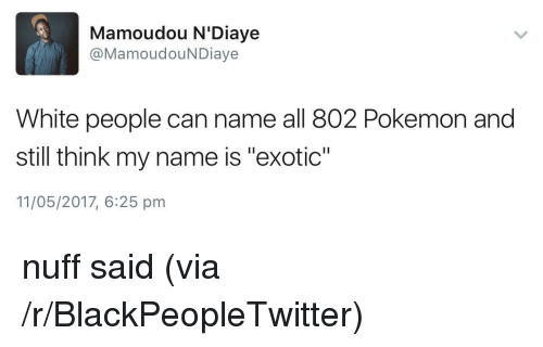 """nuff said: Mamoudou N'Diaye  @MamoudouNDiaye  White people can name all 802 Pokemon and  still think my name is """"exotic""""  11/05/2017, 6:25 pm <p>nuff said (via /r/BlackPeopleTwitter)</p>"""