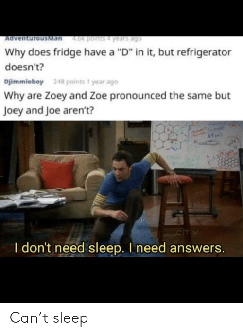 """fridge: Man  4.0k points4 years ago  Ad  Why does fridge have a """"D"""" in it, but refrigerator  doesn't?  Djimmieboy  248 points 1 year ago  Why are Zoey and Zoe pronounced the same but  Joey and Joe aren't?  CIT V  I don't need sleep. I need answers. Can't sleep"""