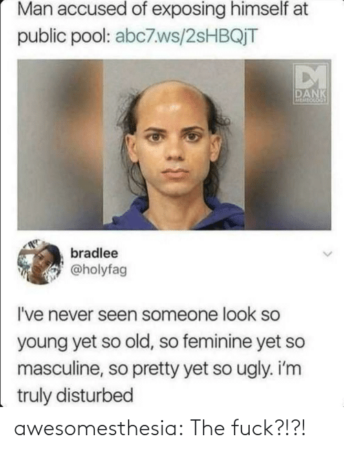 Accused: Man accused of exposing himself at  public pool: abc7.ws/2SHBQJT  DM  DANK  MEMEOCOGY  bradlee  @holyfag  I've never seen someone look so  young yet so old, so feminine yet so  masculine, so pretty yet so ugly. i'm  truly disturbed awesomesthesia:  The fuck?!?!