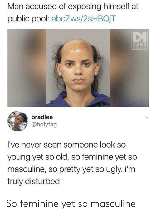 Masculine: Man accused of exposing himself at  public pool: abc7ws/2sHBQjT  DANK  MEMEOLOGY  bradlee  @holyfag  I've never seen someone look so  young yet so old, so feminine yet so  masculine, so pretty yet so ugly. i'm  truly disturbed So feminine yet so masculine
