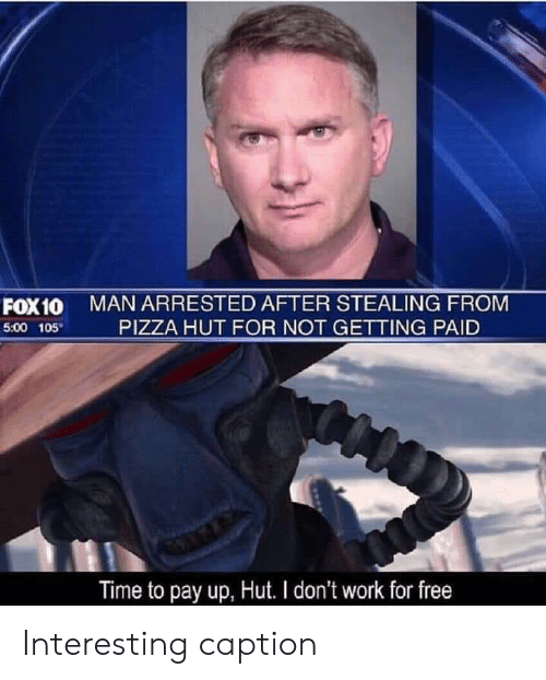 Pizza, Pizza Hut, and Work: MAN ARRESTED AFTER STEALING FROM  PIZZA HUT FOR NOT GETTING PAID  FOX10  5:00 105  Time to pay up, Hut. I don't work for free Interesting caption