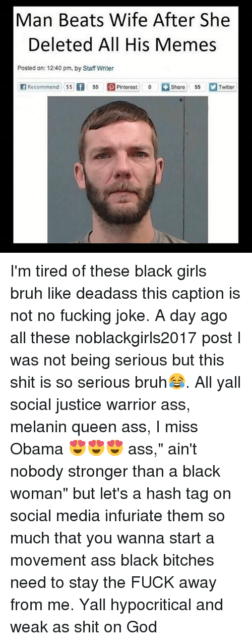 """So Serious: Man Beats Wife After She  Deleted All His Memes  Posted on: 12:40 pm, by Staff Writer  f Recommend 55 f 55 Pinter est o Share 55 Twitter I'm tired of these black girls bruh like deadass this caption is not no fucking joke. A day ago all these noblackgirls2017 post I was not being serious but this shit is so serious bruh😂. All yall social justice warrior ass, melanin queen ass, I miss Obama 😍😍😍 ass,"""" ain't nobody stronger than a black woman"""" but let's a hash tag on social media infuriate them so much that you wanna start a movement ass black bitches need to stay the FUCK away from me. Yall hypocritical and weak as shit on God"""