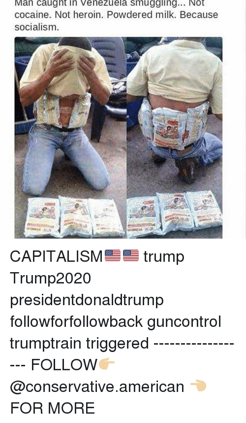 Heroin, Memes, and American: Man caught in Venezuela smuggling... Not  cocaine. Not heroin. Powdered milk. Because  socialism CAPITALISM🇺🇸🇺🇸 trump Trump2020 presidentdonaldtrump followforfollowback guncontrol trumptrain triggered ------------------ FOLLOW👉🏼 @conservative.american 👈🏼 FOR MORE