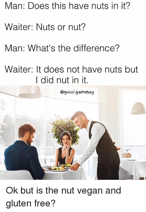 gameboys: Man: Does this have nuts in it?  Waiter: Nuts or nut?  Man: What's the difference?  Waiter: It does not have nuts but  I did nut in it.  @gucci.gameboy Ok but is the nut vegan and gluten free?