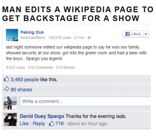 Beer, Family, and Wikipedia: MAN EDITS A WIKIPEDIA PAGE TO  GET BACKSTAGE FOR A SHOW  Peking Duk  Musician/Band- 138,010 Likes-21 hrs-  Liked | ▼  last night someone edited our wikipedia page to say he was our family  showed security at our show, got into the green room and had a beer with  the boys.. Spargo you legend  8,822 Likes 918 Comments 210 Shares  6 3,463 people like this.  80 shares  Write a comment.  David Duey Spargo Thanks for the evening lads  Like . Reply- 716 . about an hour ago