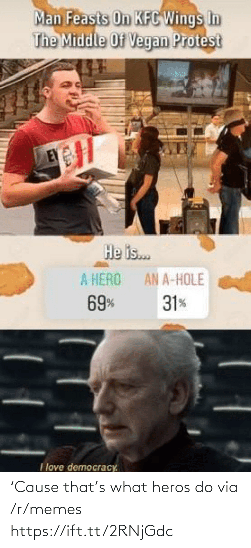 a hero: Man Feasts On KFC Wings In  The Middle Of Vegan Protest  He is.  A HERO  AN A-HOLE  69%  31%  I love democracy. 'Cause that's what heros do via /r/memes https://ift.tt/2RNjGdc
