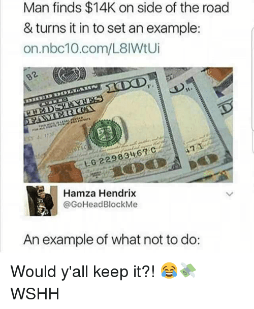Memes, Wshh, and Nbc10: Man finds $14K on side of the road  & turns it in to set an example:  on.nbc10.com/L8lWtUi  P.  10 2298346  Hamza Hendrix  @GoHeadBlockMe  An example of what not to do: Would y'all keep it?! 😂💸 WSHH