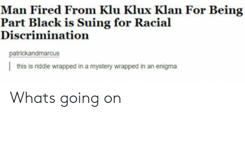 enigma: Man Fired From Klu Klux Klan For Being  Discrimination  patrickandmarcus  this is riddle wrapped in a mystery wrapped in an enigma Whats going on