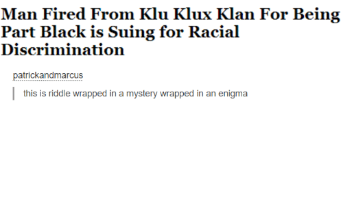 Klu: Man Fired From Klu Klux Klan For Being  Part Black is Suing for Racial  Discrimination  patrickandmarcus  this is riddle wrapped in a mystery wrapped in an enigma