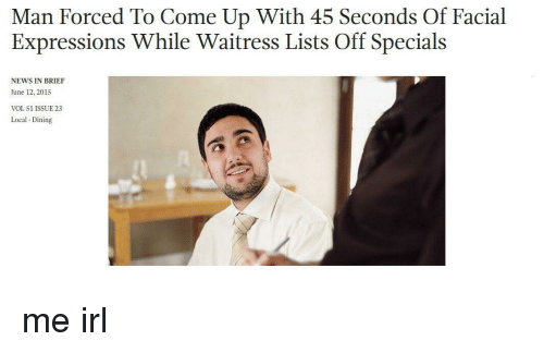 specials: Man Forced To Come Up With 45 Seconds Of Facial  Expressions While Waitress Lists Off Specials  NEWS IN BRIEF  June 12, 2015  VOL 51 ISSUE 23  Local Dining me irl