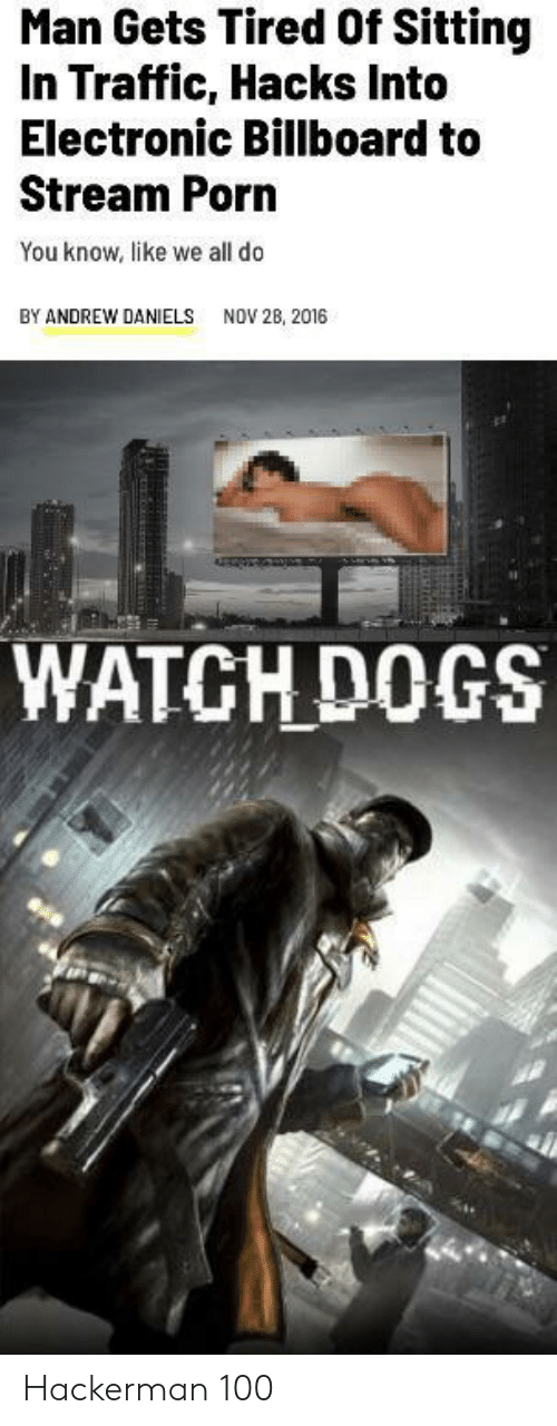daniels: Man Gets Tired Of Sitting  In Traffic, Hacks Into  Electronic Billboard to  Stream Porn  You know, like we all do  BY ANDREW DANIELS  NOV 28, 2016  WATCH DOGS Hackerman 100