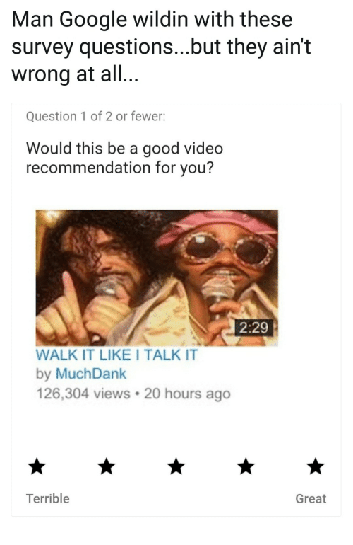 Good Video: Man Google wildin with these  survey questions...but they ain't  wrong at all..  Question 1 of 2 or fewer:  Would this be a good video  recommendation for you?  2:29  WALK IT LIKE I TALK IT  by MuchDank  126,304 views 20 hours ago  Terrible  Great