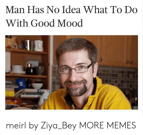 Has No Idea: Man Has No Idea What To Do  With Good Mood meirl by Ziya_Bey MORE MEMES