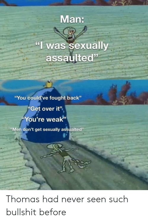"Fought: Man:  ""I was sexually  assaulted""  ""You could've fought back""  Get over it""  You're weak""  ""Men don't get sexually assualted"" Thomas had never seen such bullshit before"