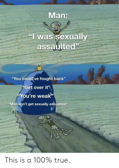 "Fought: Man:  ""I was sexually  assaulted""  ""You could've fought back""  Get over it""  You're weak""  ""Men don't get sexually assualted"" This is a 100% true."
