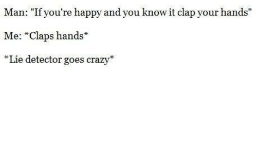 """Clapping Hands: Man: """"If you're happy and you know it clap your hands""""  Me: *Claps hands  Lie detector goes crazy"""
