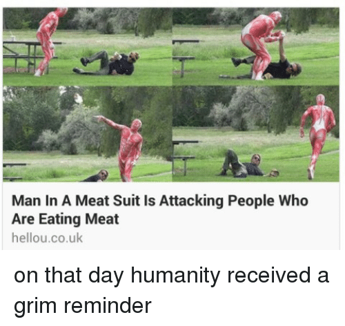 eating meat: Man In A Meat Suit Is Attacking People Who  Are Eating Meat  hellou.co.uk <p>on that day humanity received a grim reminder</p>