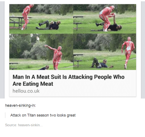 eating meat: Man In A Meat Suit is Attacking People Who  Are Eating Meat  hello u.co.uk  heaven-sinking-in  Attack on Titan season two looks great  Source: heaven sinkin.