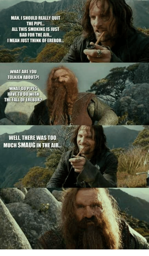 Bad, Memes, and Smoking: MAN, ISHOULD REALLY QUIT  THE PIPE.  ALL THIS SMOKING IS JUST  BAD FOR THE AIR  I MEAN JUST THINK OF EREBOR.  WHAT ARE YOU  TOLKIEN ABOUT?  WHAT DO PIPES  HAVE TO DO WITH  THE FALLOFEREBOR?  WELL THERE WAS TO0  MUCH SMAUG IN THE AIR